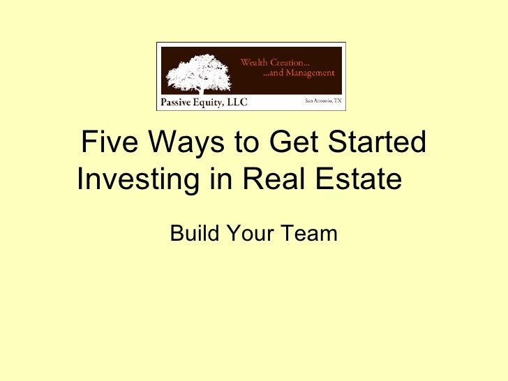 Five Ways to Get Started Investing in Real Estate Build Your Team
