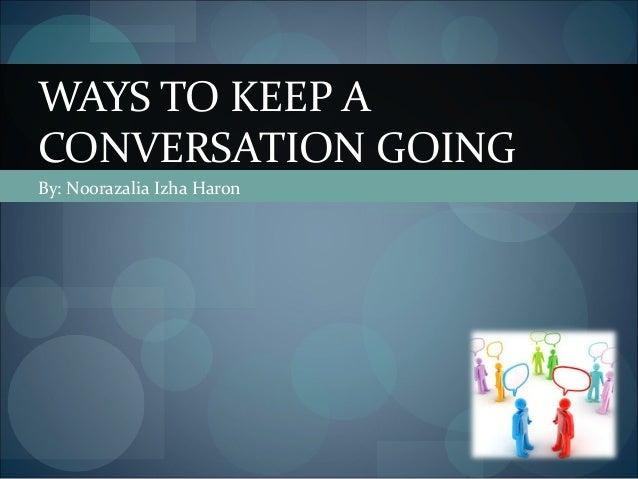 WAYS TO KEEP A CONVERSATION GOING By: Noorazalia Izha Haron