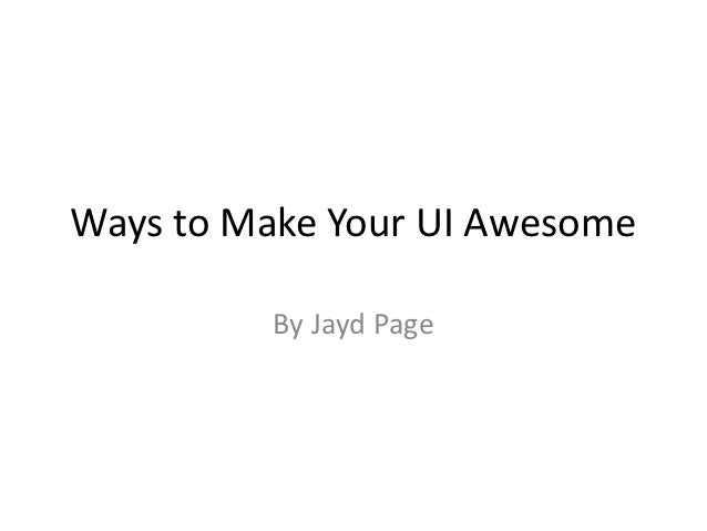 Ways to Make Your UI Awesome          By Jayd Page