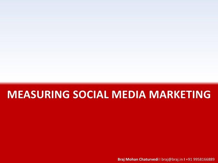 MEASURING SOCIAL MEDIA MARKETING                      Braj Mohan Chaturvedi I braj@braj.in I +91 9958166889