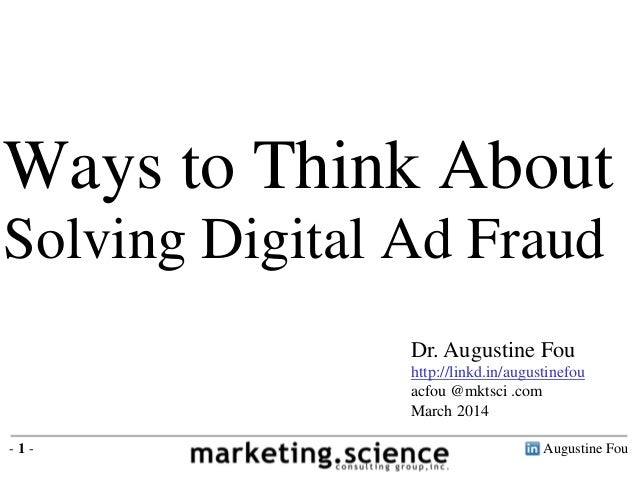 Ways to Think About Solving Digital Ad Fraud Dr. Augustine Fou http://linkd.in/augustinefou acfou @mktsci .com March 2014 ...