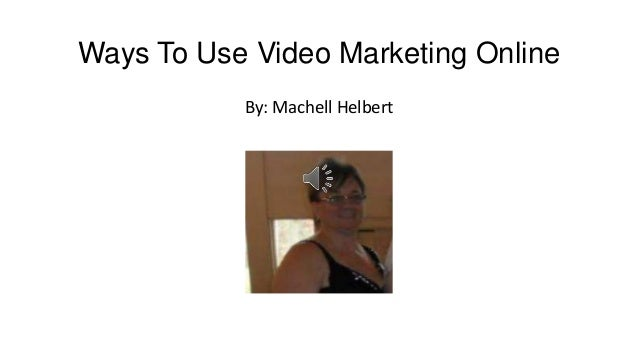 Ways To Use Video Marketing Online By: Machell Helbert