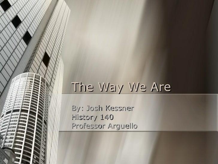 The Way We Are By: Josh Kessner History 140 Professor Arguello