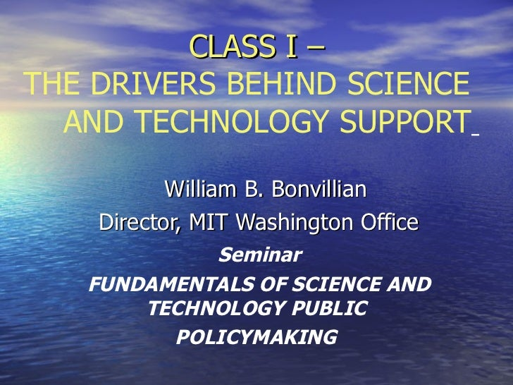 CLASS I –THE DRIVERS BEHIND SCIENCE  AND TECHNOLOGY SUPPORT           William B. Bonvillian    Director, MIT Washington Of...