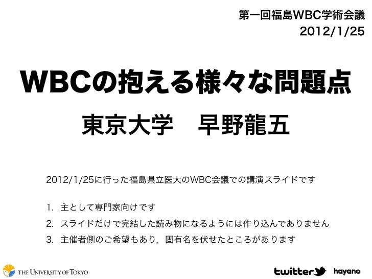 第一回福島WBC学術会議                               2012/1/25WBCの抱える様々な問題点     東京大学早野龍五 2012/1/25に行った福島県立医大のWBC会議での講演スライドです 1. 主とし...