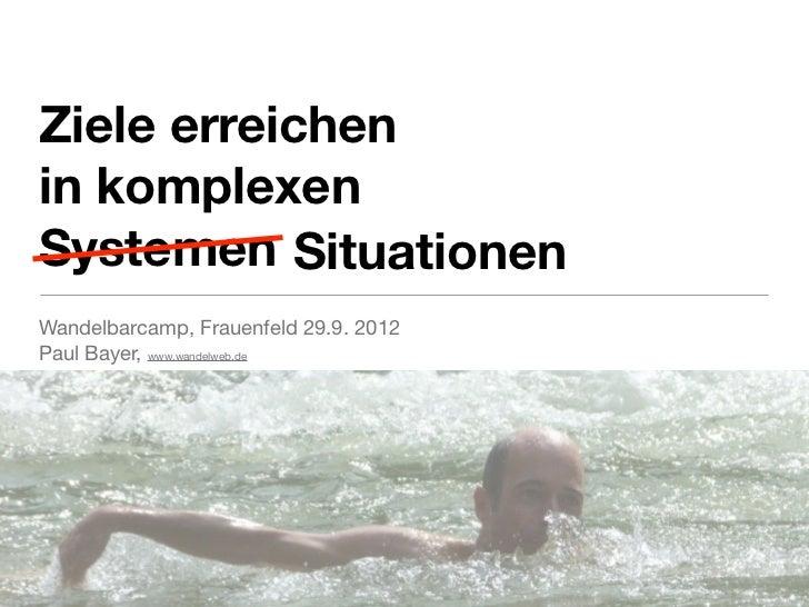 Ziele erreichenin komplexenSystemen SituationenWandelbarcamp, Frauenfeld 29.9. 2012Paul Bayer, www.wandelweb.de