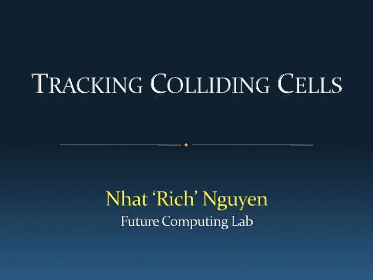 Tracking Colliding Cells <br />Nhat 'Rich' Nguyen<br />Future Computing Lab<br />
