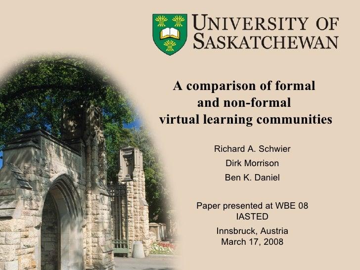 A comparison of formal  and non-formal  virtual learning communities <ul><li>Richard A. Schwier </li></ul><ul><li>Dirk Mor...