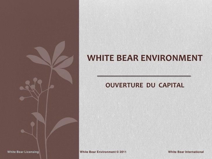 WHITE BEAR ENVIRONMENT                                      OUVERTURE DU CAPITALWhite Bear Licensing   White Bear Environm...