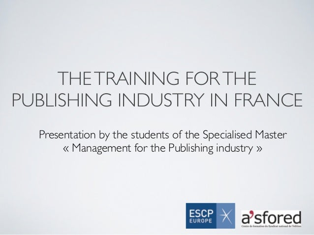 THE TRAINING FOR THEPUBLISHING INDUSTRY IN FRANCE  Presentation by the students of the Specialised Master       « Manageme...