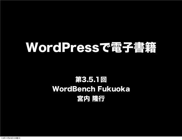 WordPressで電子書籍                     第3.5.1回                WordBench Fukuoka                     宮内 隆行13年1月23日水曜日