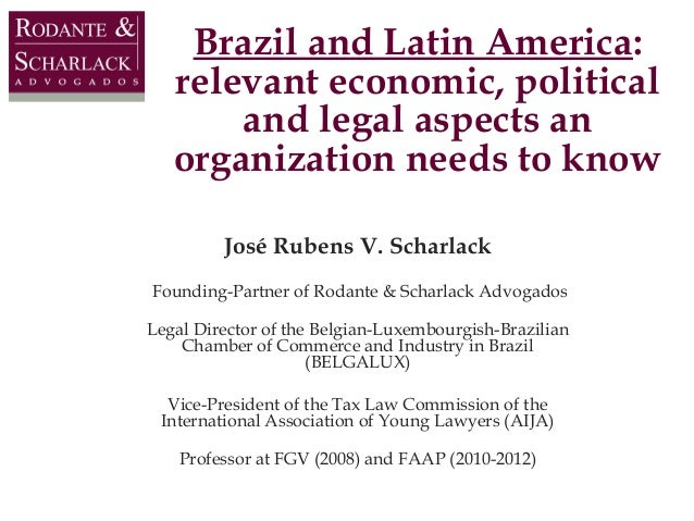 Brazil and Latin America: relevant economic, political and legal aspects an organization needs to know José Rubens V. Scha...