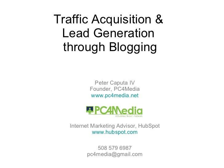 Traffic Acquisition &  Lead Generation  through Blogging Peter Caputa IV Founder, PC4Media www.pc4media.net Internet Marke...