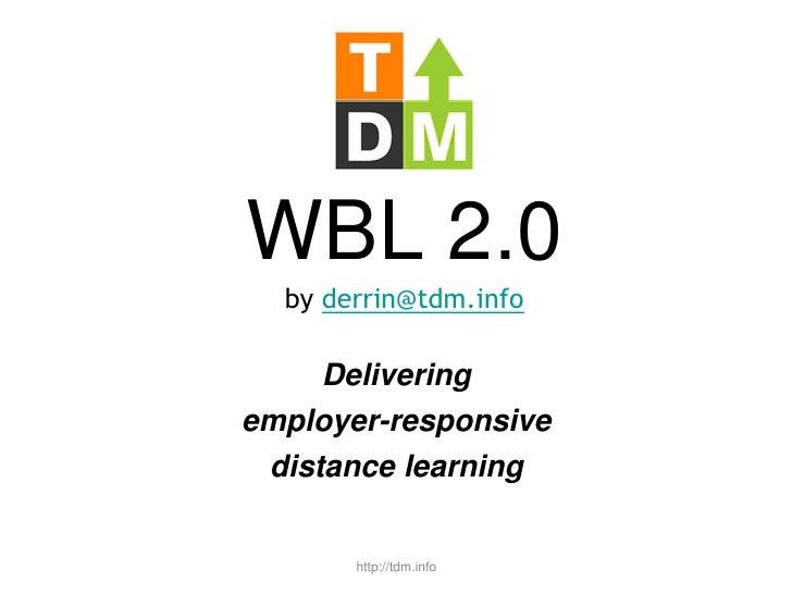 WBL 2.0by derrin@tdm.info<br />Delivering <br />employer-responsive <br />distance learning<br />http://tdm.info<br />
