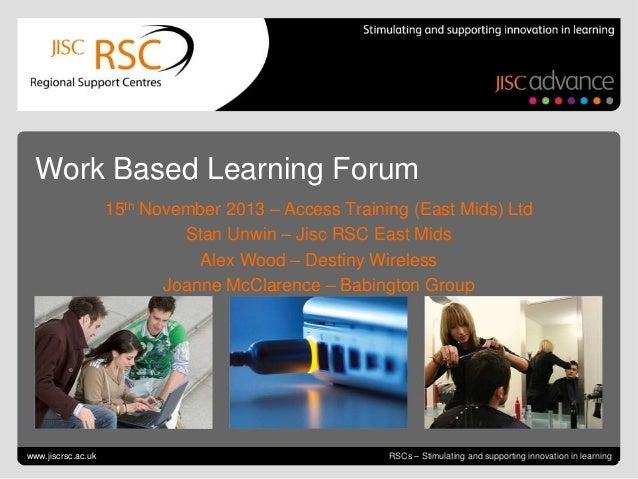 Work Based Learning Forum 15th November 2013 – Access Training (East Mids) Ltd Stan Unwin – Jisc RSC East Mids Alex Wood –...