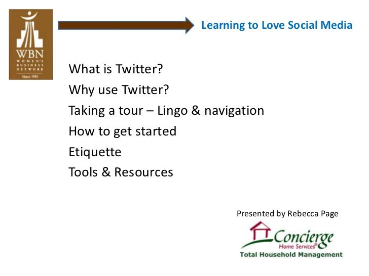 Learning to Love Social MediaWhat is Twitter?Why use Twitter?Taking a tour – Lingo & navigationHow to get startedEtiquette...
