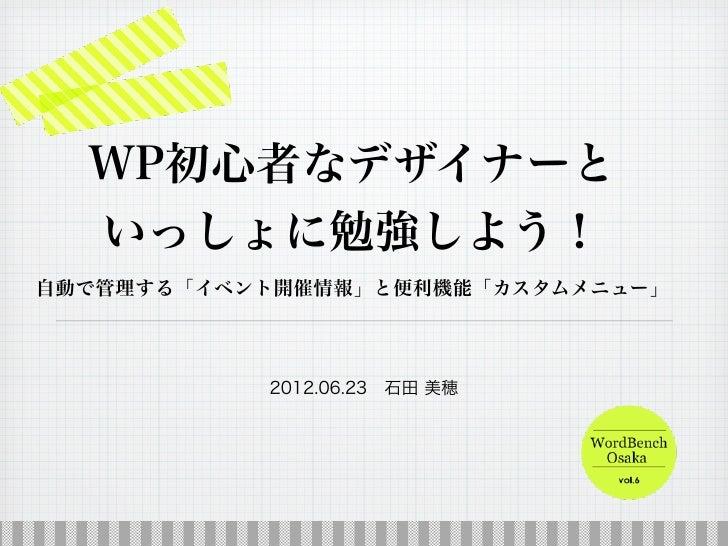 WP初心者なデザイナーと  いっしょに勉強しよう!自動で管理する「イベント開催情報」と便利機能「カスタムメニュー」           2012.06.23石田 美穂