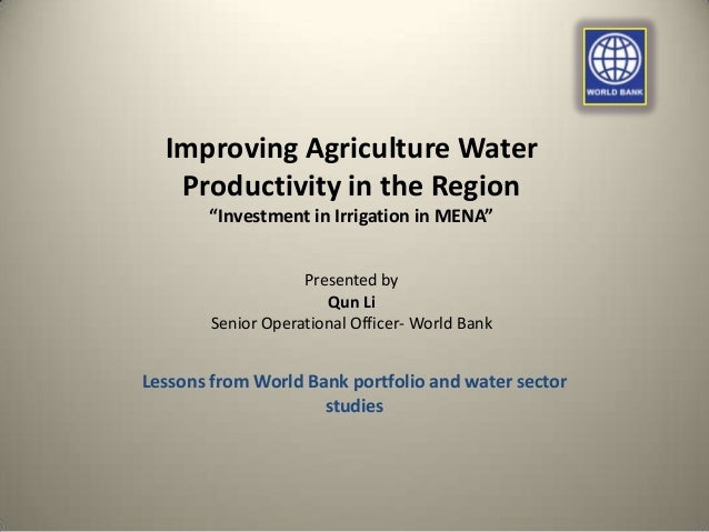 """Improving Agriculture Water Productivity in the Region """"Investment in Irrigation in MENA"""" Presented by Qun Li Senior Opera..."""