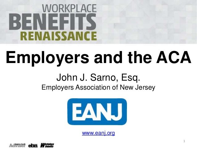 Employers and the ACA John J. Sarno, Esq. Employers Association of New Jersey  www.eanj.org 1