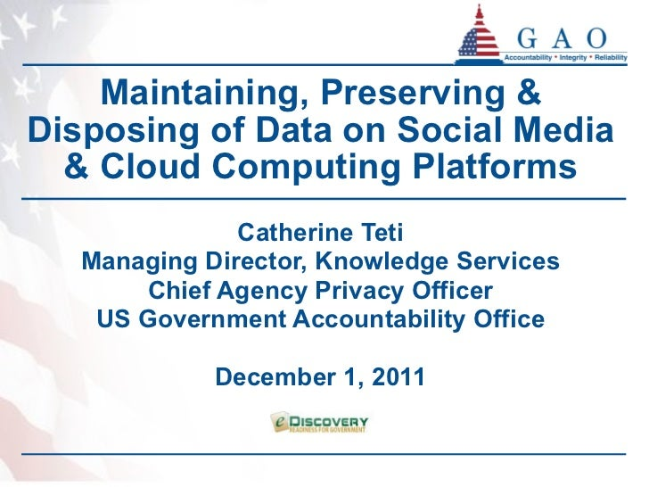 Maintaining, Preserving & Disposing of Data on Social Media & Cloud Computing Platforms Catherine Teti Managing Director, ...