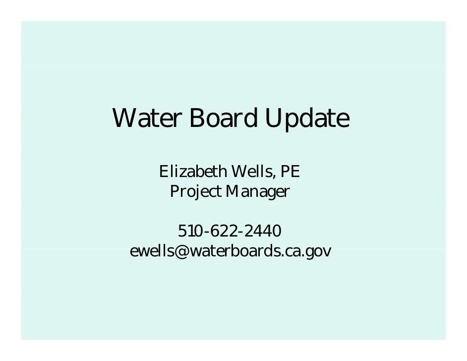 Water B d U d tW t Board Update    Elizabeth Wells, PE     Project Manager       510-622-2440 ewells@waterboards.ca.gov e ...