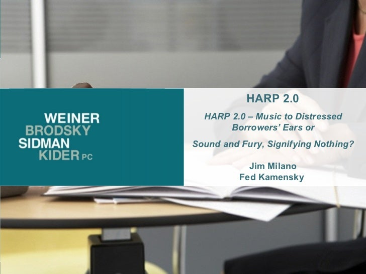 HARP 2.0 HARP 2.0 – Music to Distressed Borrowers' Ears or Sound and Fury, Signifying Nothing? Jim Milano Fed Kamensky