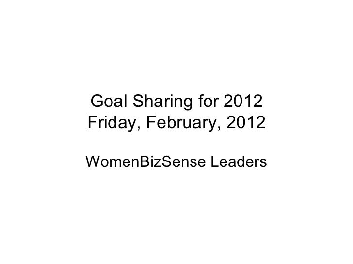 Goal Sharing for 2012 Friday, February, 2012 WomenBizSense Leaders