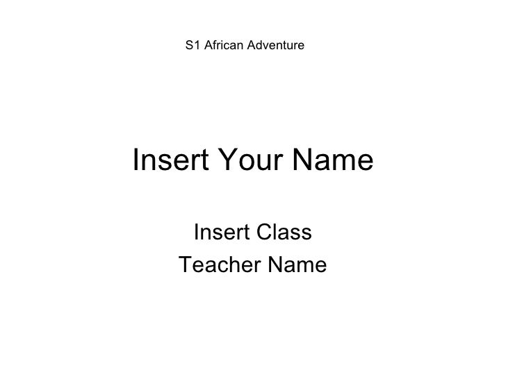 Insert Your Name Insert Class Teacher Name S1 African Adventure