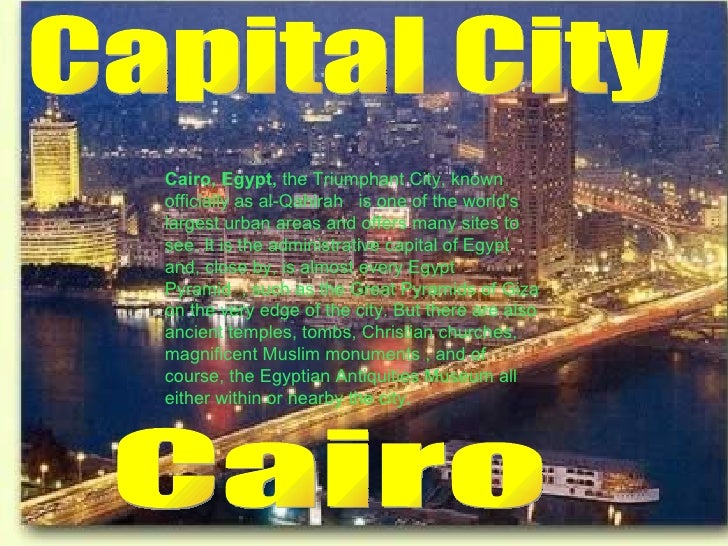Capital City Cairo Cairo, Egypt,  the Triumphant City, known officially as al-Qahirah   is one of the world's largest urba...