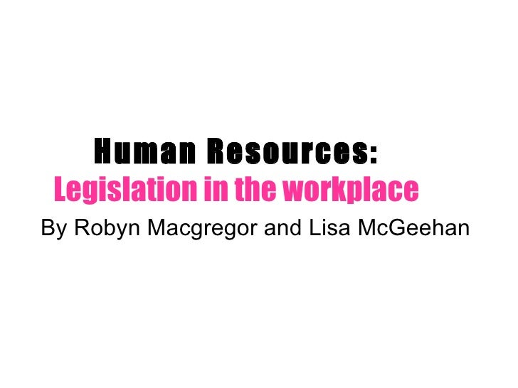 Human Resources:  Legislation in the workplace By Robyn Macgregor and Lisa McGeehan