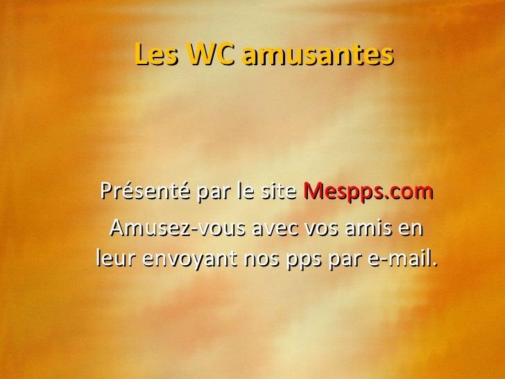 Les WC amusantes Présenté par le site  Mespps.com Amusez-vous avec vos amis en leur envoyant nos pps par e-mail.