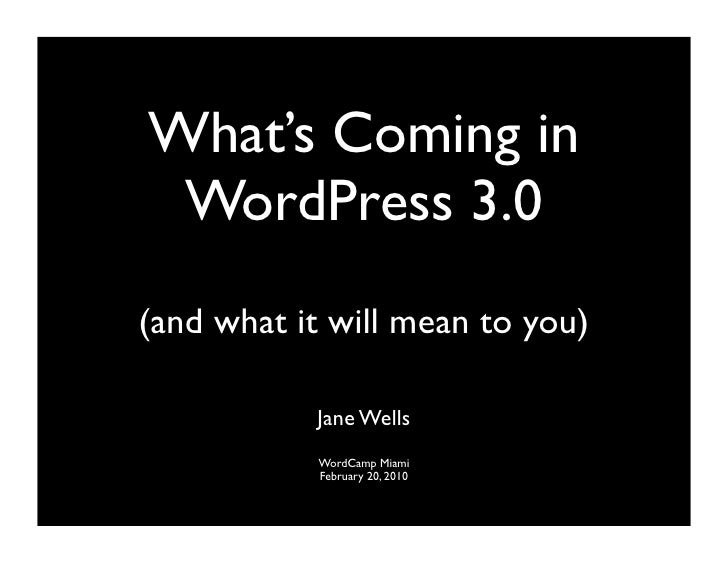 What's Coming in  WordPress 3.0 (and what it will mean to you)             Jane Wells            WordCamp Miami           ...