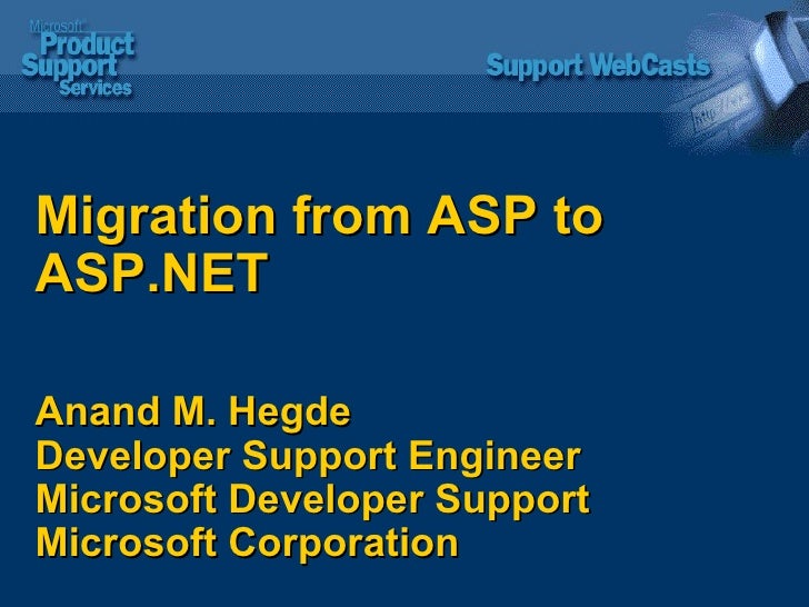 Migration from ASP to ASP.NET Anand M. Hegde Developer Support Engineer  Microsoft Developer Support  Microsoft Corporation