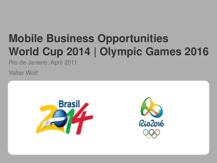 Mobile Business OpportunitiesWorld Cup 2014 | Olympic Games 2016Rio de Janeiro, April 2011Valter Wolf