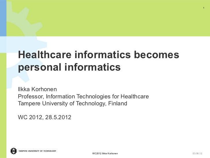 1Healthcare informatics becomespersonal informaticsIlkka KorhonenProfessor, Information Technologies for HealthcareTampere...