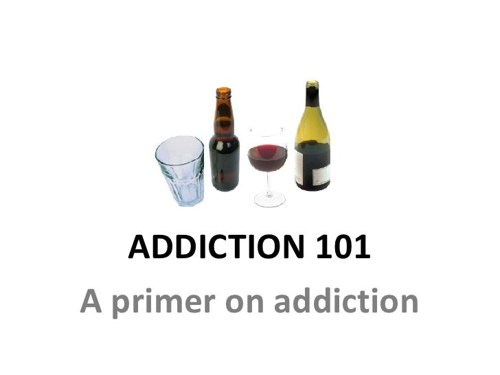 ADDICTION 101 A primer on addiction