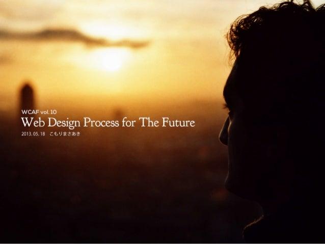 Web Design Process for The Future2013.05.18こもりまさあきWCAF vol.10