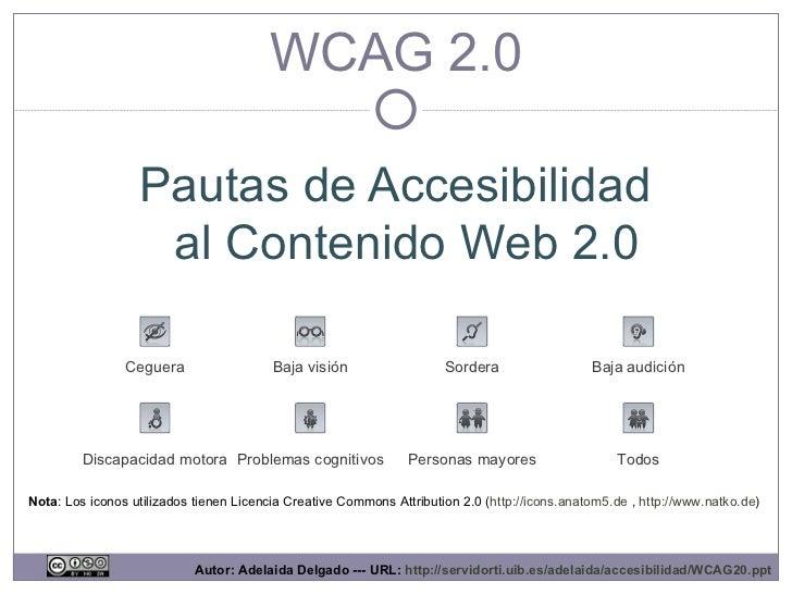 WCAG 2.0 Pautas de Accesibilidad al Contenido Web 2.0 Discapacidad motora Ceguera Baja visión Baja audición Sordera Proble...