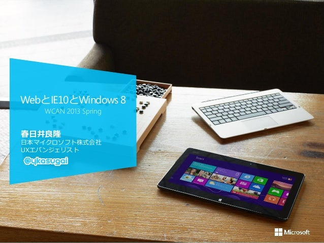 WebとIE10とWindows 8    WCAN 2013 Spring春日井良隆日本マイクロソフト株式会社UXエバンジェリスト