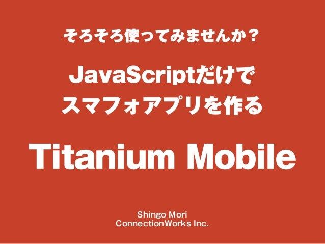 そろそろ使ってみませんか? JavaScriptだけで スマフォアプリを作る Titanium Mobile Shingo Mori ConnectionWorks Inc.