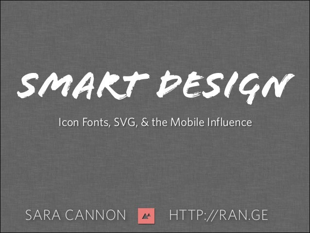 SARA CANNON HTTP://RAN.GE SMART DESIGN Icon Fonts, SVG, & the Mobile Influence