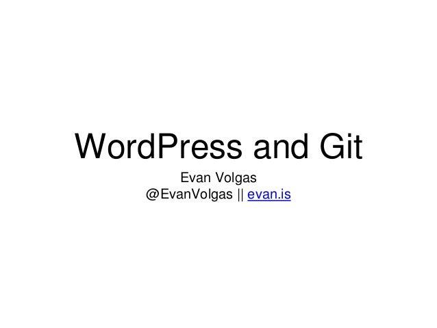 WordPress and Git Evan Volgas @EvanVolgas || evan.is