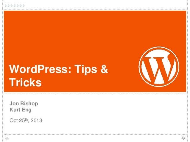 WordPress: Tips & Tricks Jon Bishop Kurt Eng Oct 25th, 2013