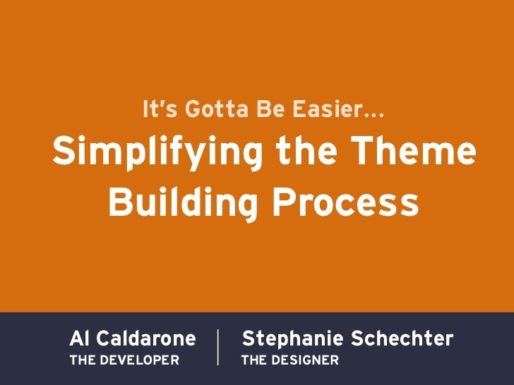 It's Gotta Be Easier...Simplifying the Theme   Building ProcessAl Caldarone     Stephanie SchechterTHE DEVELOPER    THE DE...