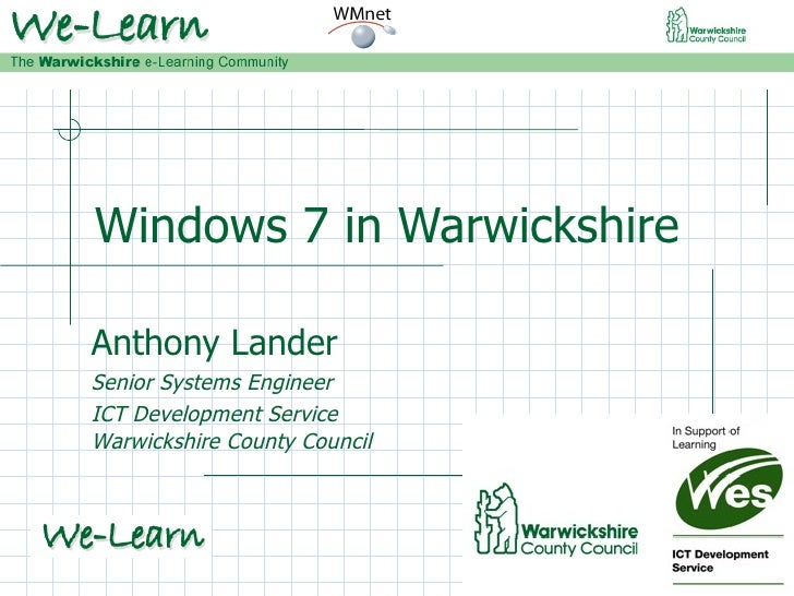 Windows 7 in Warwickshire Anthony Lander Senior Systems Engineer ICT Development Service Warwickshire County Council
