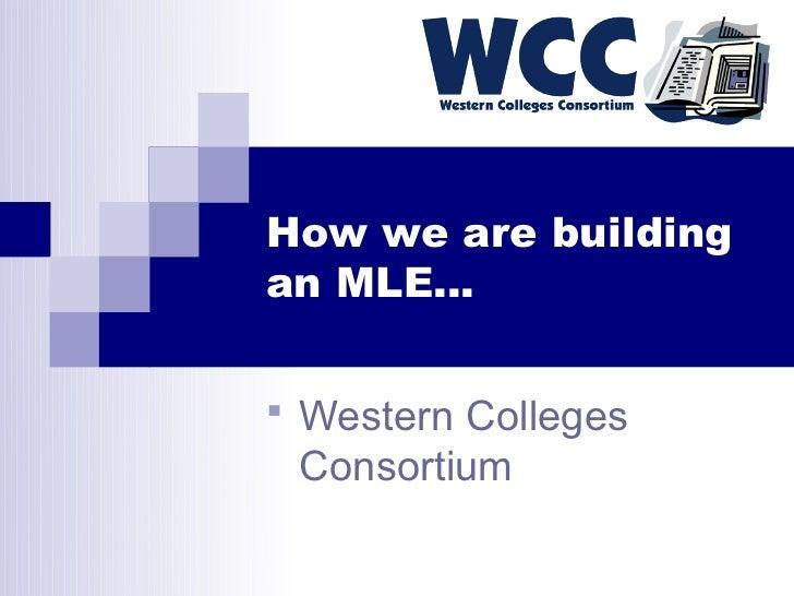 How we are buildingan MLE… Western Colleges Consortium