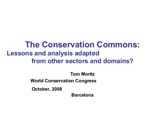 The Conservation Commons: Lessons and analysis adapted from other sectors and domains? Tom Moritz World Conservation Congr...