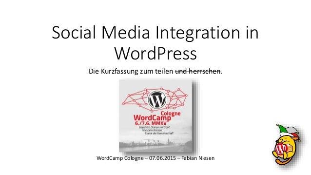 Social Media Integration in WordPress Die Kurzfassung zum teilen und herrschen. WordCamp Cologne – 07.06.2015 – Fabian Nie...