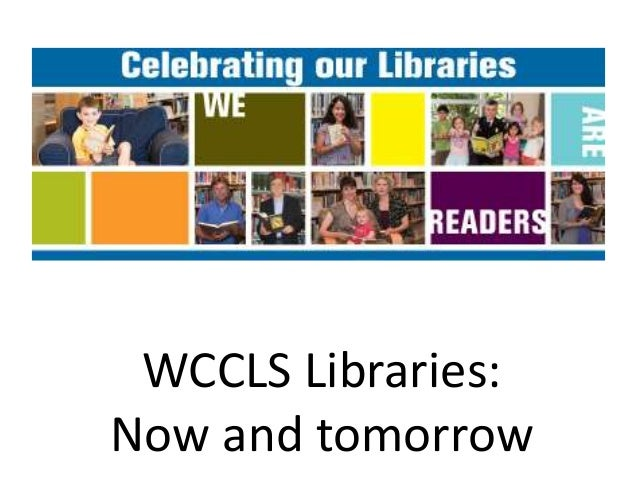 WCCLS Libraries:Now and tomorrow