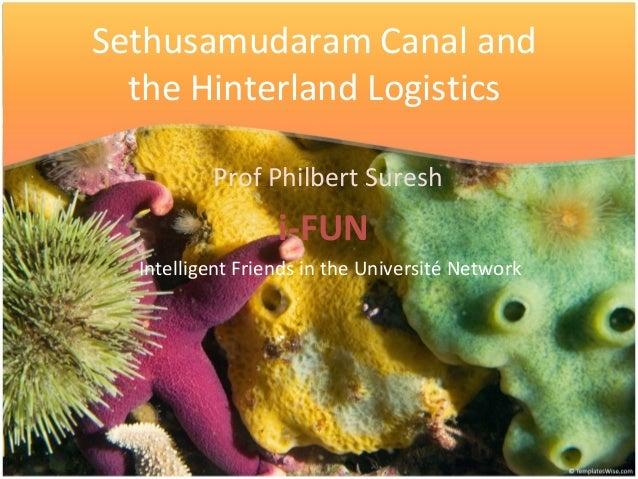 Sethusamudaram Canal and the Hinterland Logistics Prof Philbert Suresh i-FUN Intelligent Friends in the Université Network